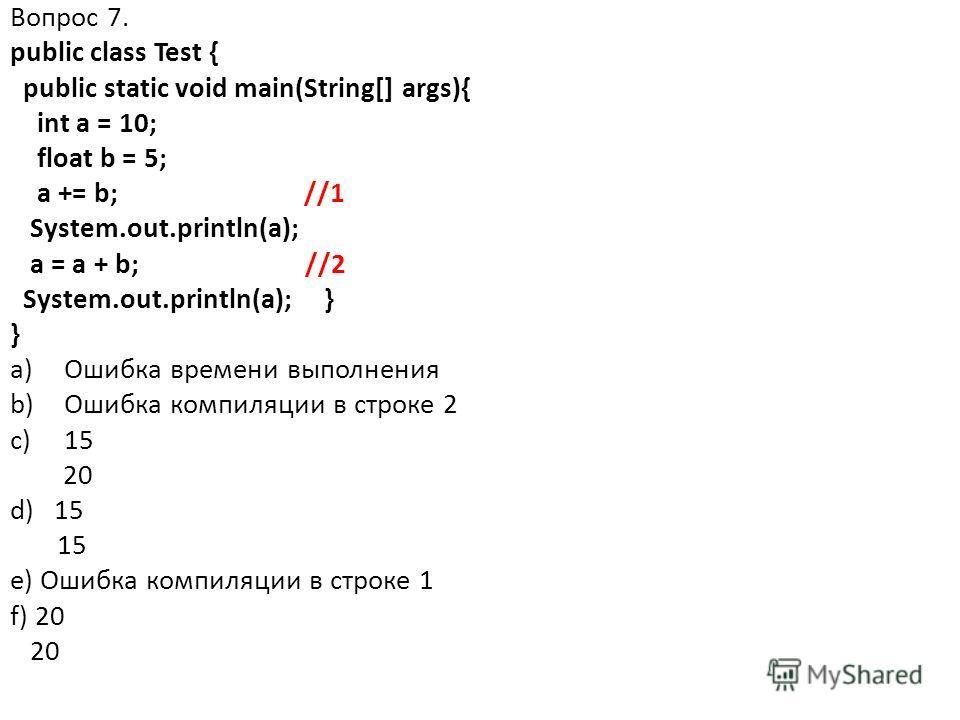 Вопрос 7. public class Test { public static void main(String[] args){ int a = 10; float b = 5; a += b; //1 System.out.println(a); a = a + b; //2 System.out.println(a); } } a)Ошибка времени выполнения b)Ошибка компиляции в строке 2 c)15 20 d) 15 15 e)