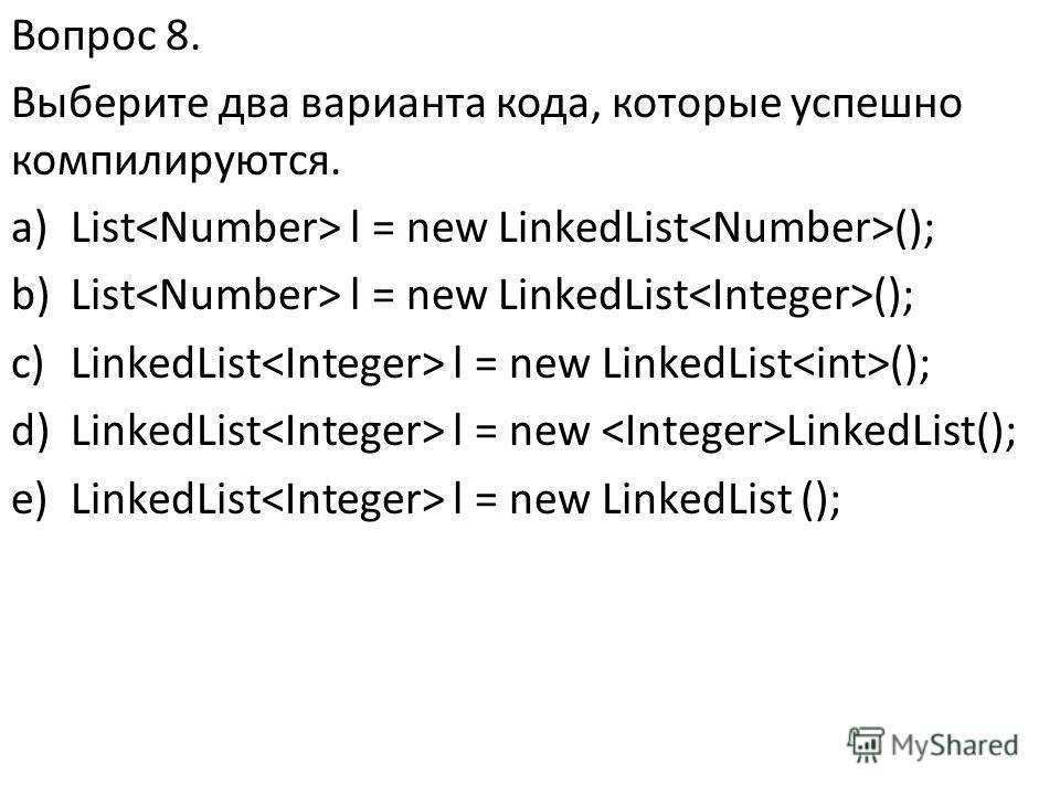 Вопрос 8. Выберите два варианта кода, которые успешно компилируются. a)List l = new LinkedList (); b)List l = new LinkedList (); c)LinkedList l = new LinkedList (); d)LinkedList l = new LinkedList(); e)LinkedList l = new LinkedList ();