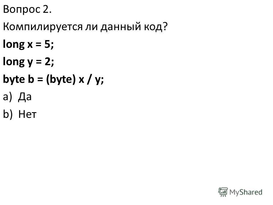 Вопрос 2. Компилируется ли данный код? long x = 5; long y = 2; byte b = (byte) x / y; a)Да b)Нет