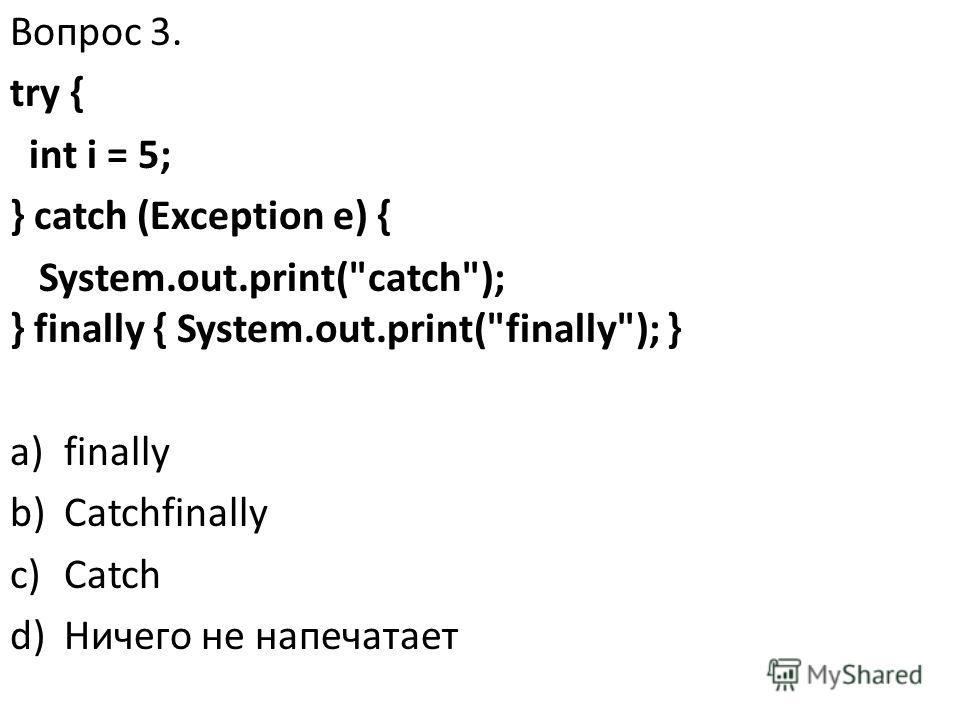 Вопрос 3. try { int i = 5; } catch (Exception e) { System.out.print(catch); } finally { System.out.print(finally); } a)finally b)Catchfinally c)Catch d)Ничего не напечатает