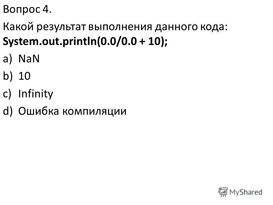 Вопрос 4. Какой результат выполнения данного кода: System.out.println(0.0/0.0 + 10); a)NaN b)10 c)Infinity d)Ошибка компиляции