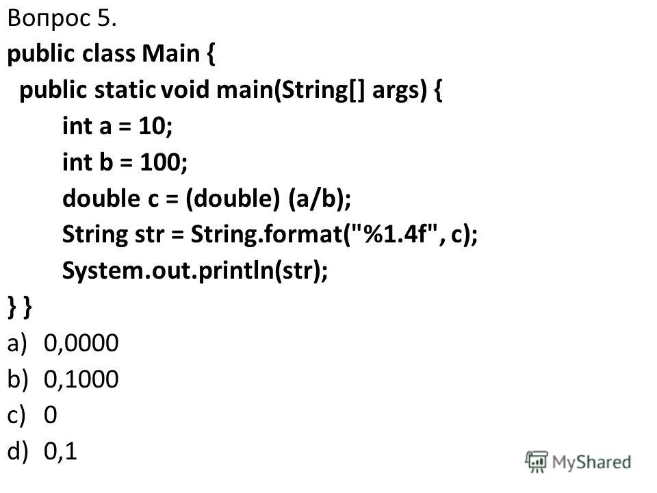 Вопрос 5. public class Main { public static void main(String[] args) { int a = 10; int b = 100; double c = (double) (a/b); String str = String.format(%1.4f, c); System.out.println(str); } a)0,0000 b)0,1000 c)0 d)0,1