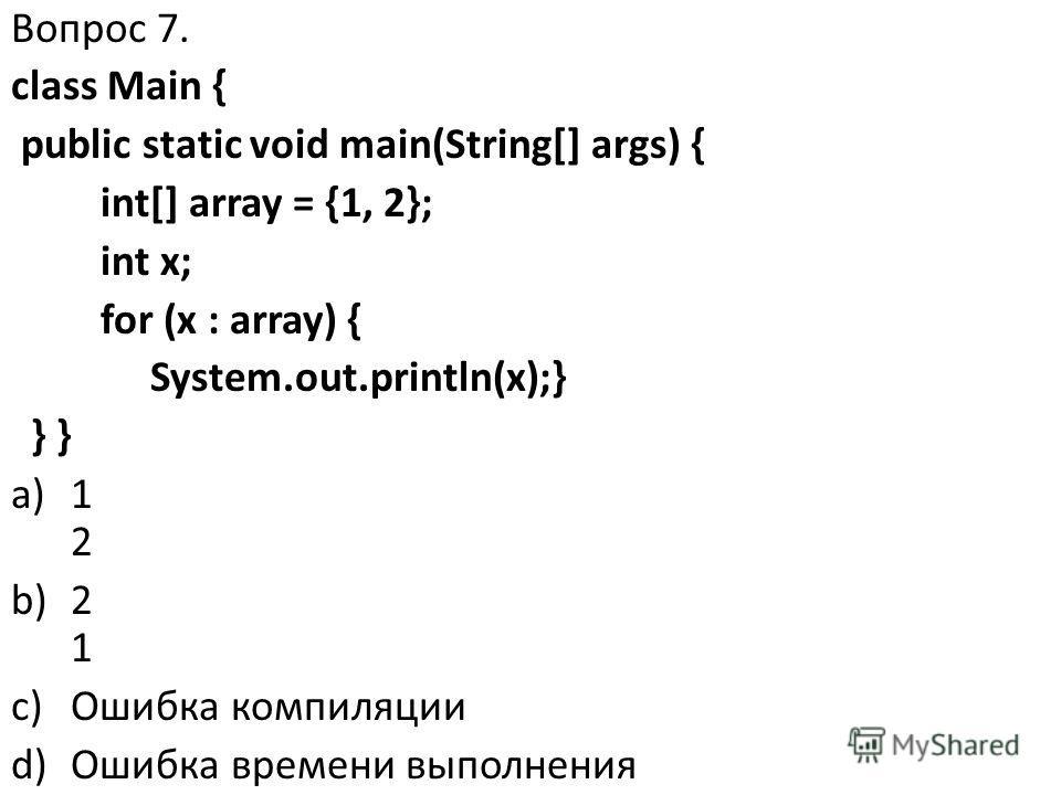 Вопрос 7. class Main { public static void main(String[] args) { int[] array = {1, 2}; int x; for (x : array) { System.out.println(x);} } } a)1 2 b)2 1 c)Ошибка компиляции d)Ошибка времени выполнения