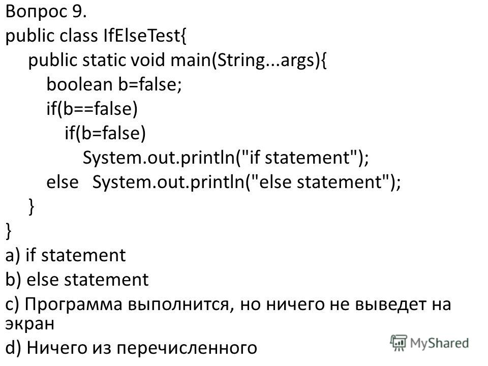 Вопрос 9. public class IfElseTest{ public static void main(String...args){ boolean b=false; if(b==false) if(b=false) System.out.println(