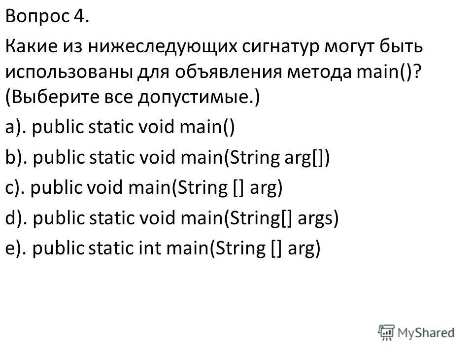 Вопрос 4. Какие из нижеследующих сигнатур могут быть использованы для объявления метода main()? (Выберите все допустимые.) a). public static void main() b). public static void main(String arg[]) c). public void main(String [] arg) d). public static v