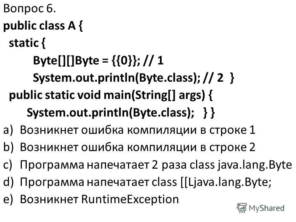 Вопрос 6. public class A { static { Byte[][]Byte = {{0}}; // 1 System.out.println(Byte.class); // 2 } public static void main(String[] args) { System.out.println(Byte.class); } } a)Возникнет ошибка компиляции в строке 1 b)Возникнет ошибка компиляции
