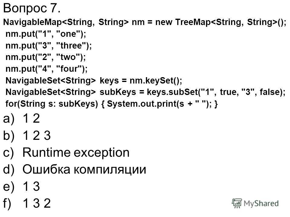 Вопрос 7. NavigableMap nm = new TreeMap (); nm.put(