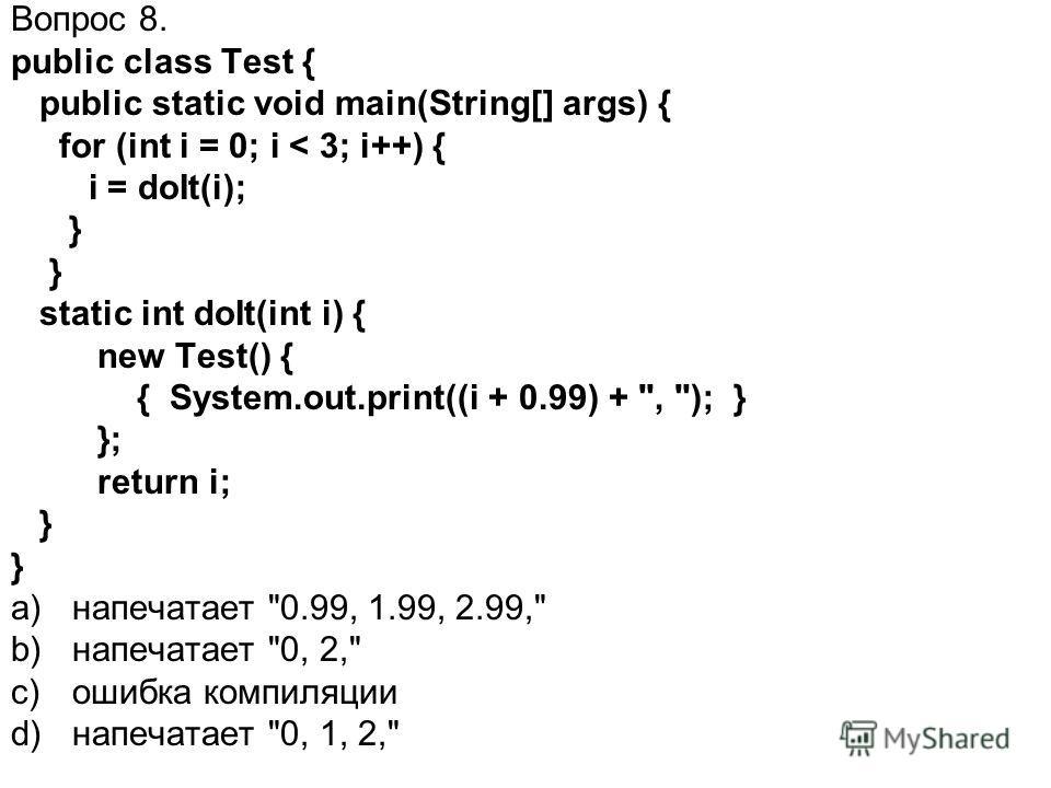 Вопрос 8. public class Test { public static void main(String[] args) { for (int i = 0; i < 3; i++) { i = doIt(i); } static int doIt(int i) { new Test() { { System.out.print((i + 0.99) +