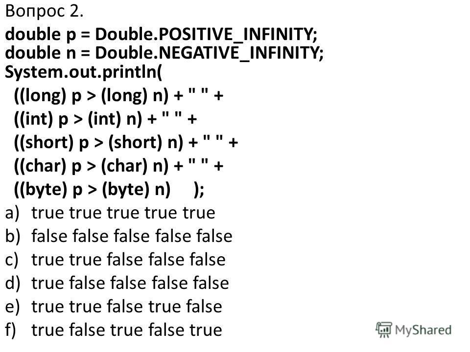 Вопрос 2. double p = Double.POSITIVE_INFINITY; double n = Double.NEGATIVE_INFINITY; System.out.println( ((long) p > (long) n) +