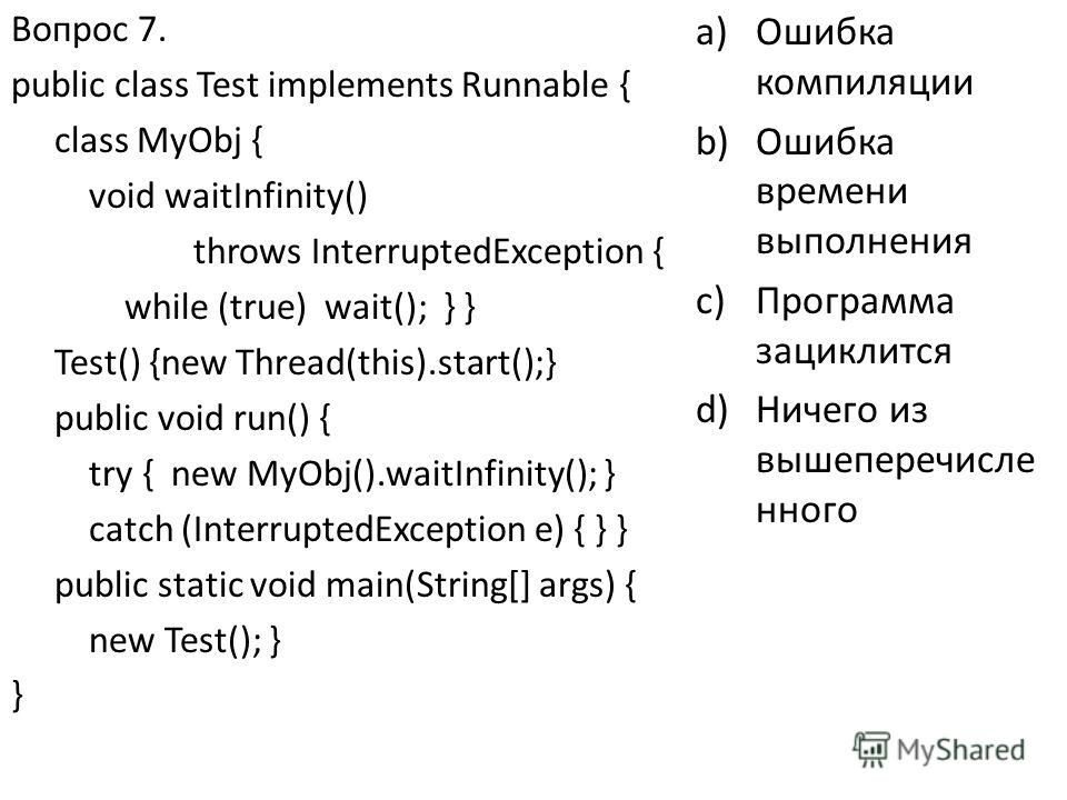 Вопрос 7. public class Test implements Runnable { class MyObj { void waitInfinity() throws InterruptedException { while (true) wait(); } } Test() {new Thread(this).start();} public void run() { try { new MyObj().waitInfinity(); } catch (InterruptedEx