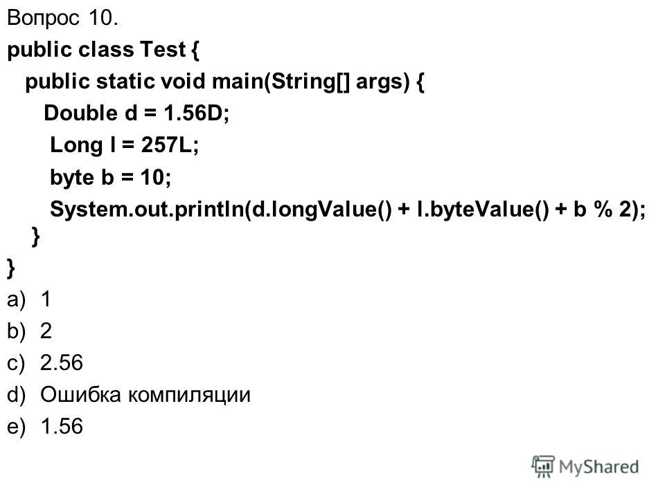 Вопрос 10. public class Test { public static void main(String[] args) { Double d = 1.56D; Long l = 257L; byte b = 10; System.out.println(d.longValue() + l.byteValue() + b % 2); } } a)1 b)2 c)2.56 d)Ошибка компиляции e)1.56