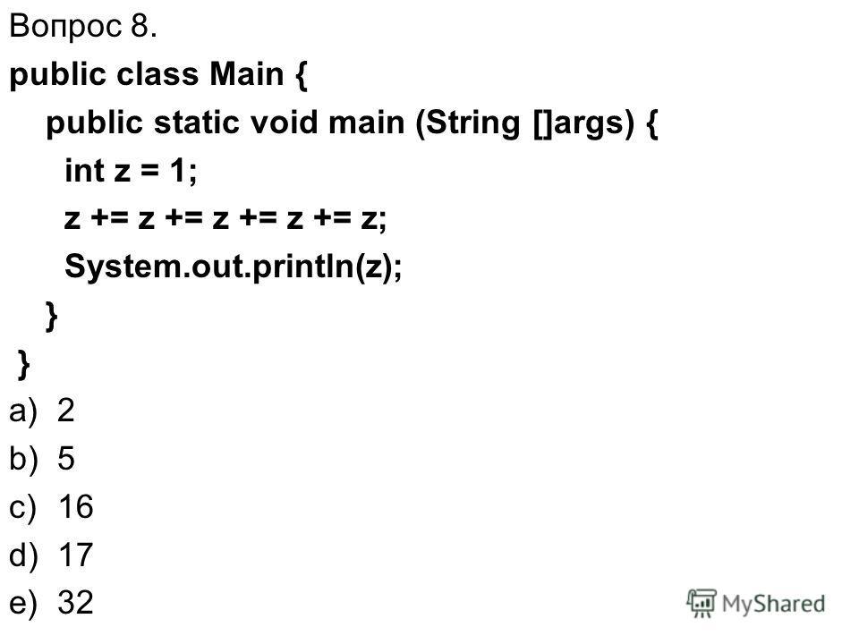 Вопрос 8. public class Main { public static void main (String []args) { int z = 1; z += z += z += z += z; System.out.println(z); } a)2 b)5 c)16 d)17 e)32