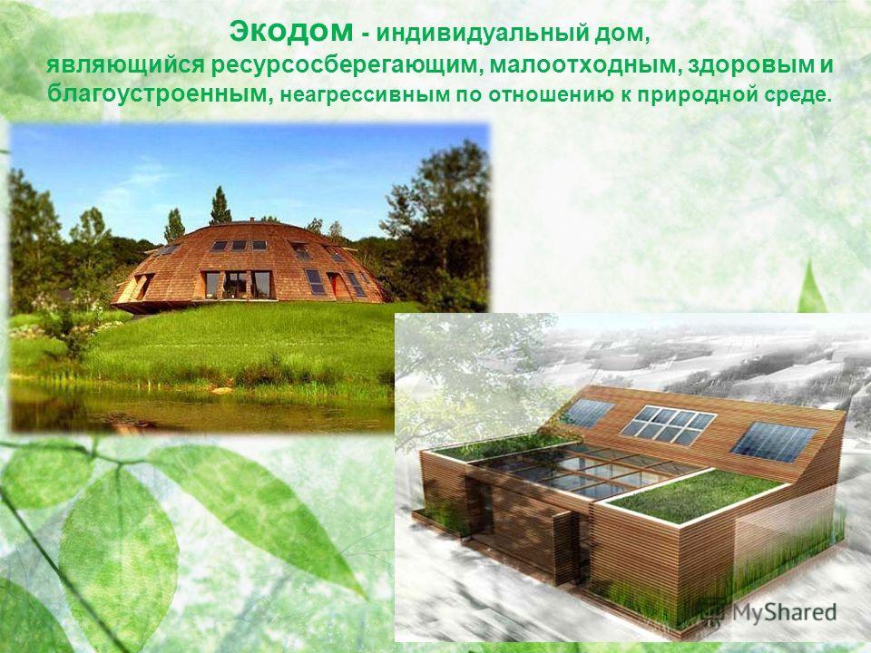 Э кодом - индивидуальный дом, являющийся ресурсосберегающим, малоотходным, здоровым и благоустроенным, неагрессивным по отношению к природной среде.