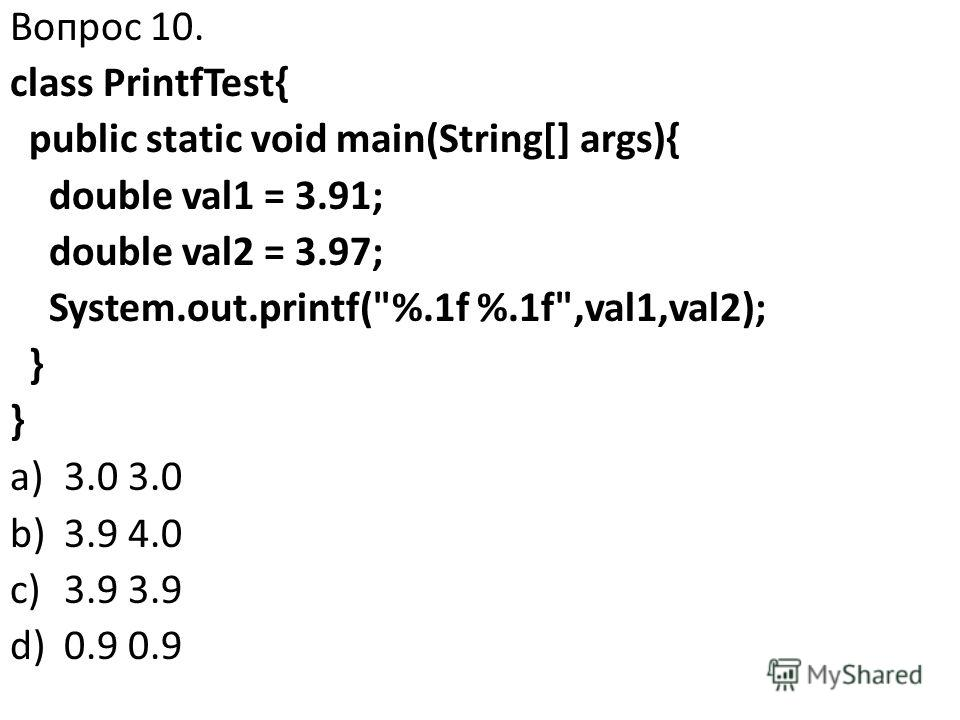 Вопрос 10. class PrintfTest{ public static void main(String[] args){ double val1 = 3.91; double val2 = 3.97; System.out.printf(%.1f %.1f,val1,val2); } a)3.0 3.0 b)3.9 4.0 c)3.9 3.9 d)0.9 0.9