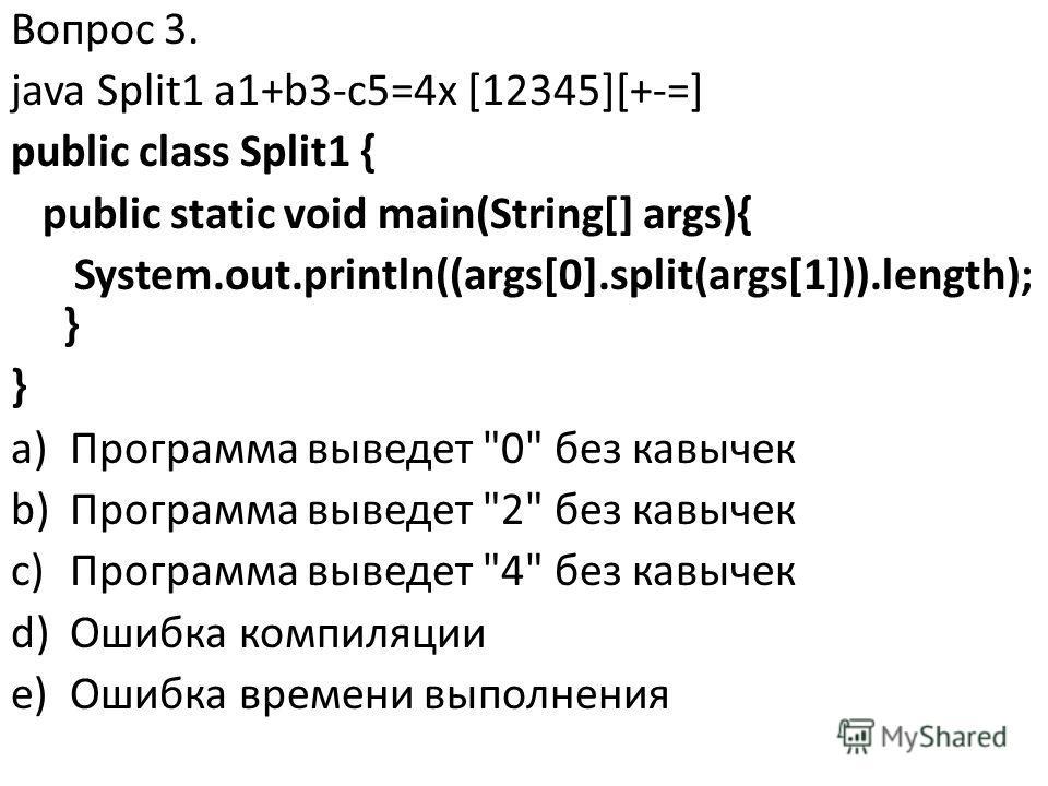 Вопрос 3. java Split1 a1+b3-c5=4x [12345][+-=] public class Split1 { public static void main(String[] args){ System.out.println((args[0].split(args[1])).length); } } a)Программа выведет