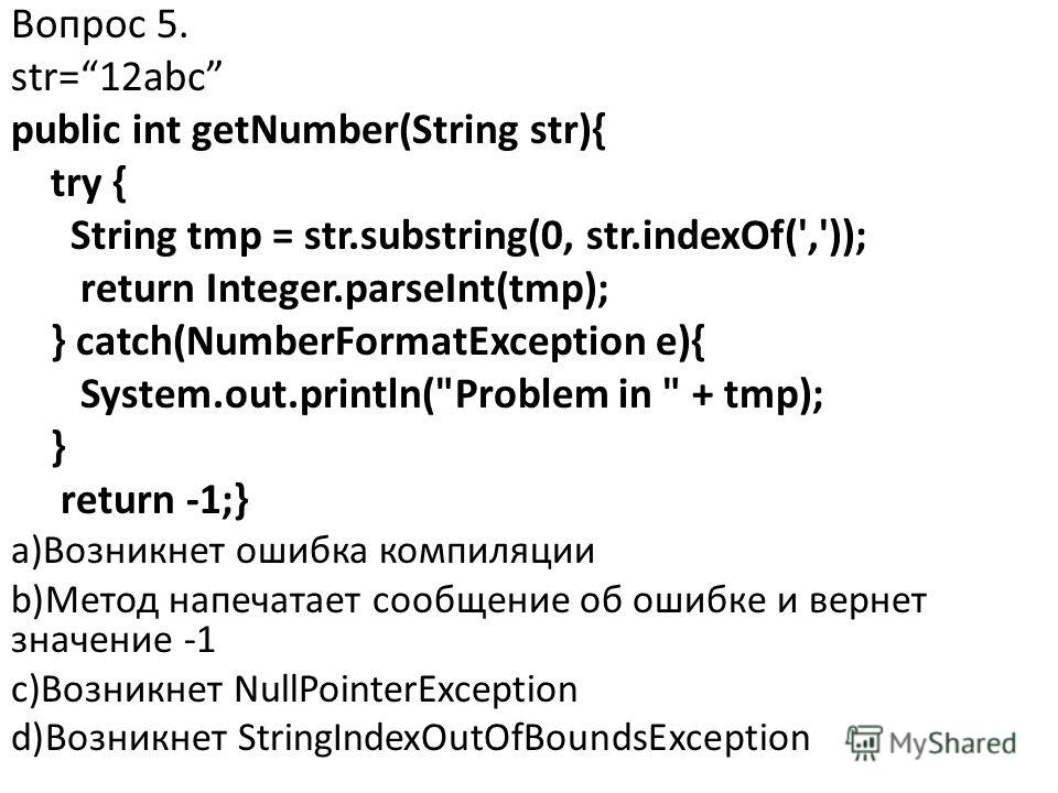 Вопрос 5. str=12abc public int getNumber(String str){ try { String tmp = str.substring(0, str.indexOf(',')); return Integer.parseInt(tmp); } catch(NumberFormatException e){ System.out.println(