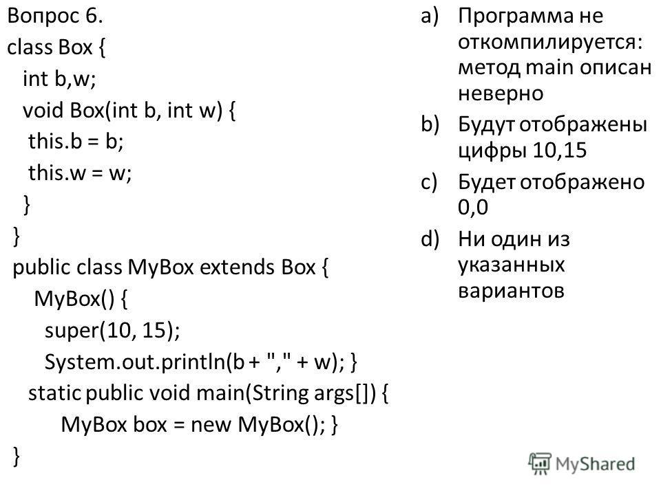 Вопрос 6. class Box { int b,w; void Box(int b, int w) { this.b = b; this.w = w; } public class MyBox extends Box { MyBox() { super(10, 15); System.out.println(b +