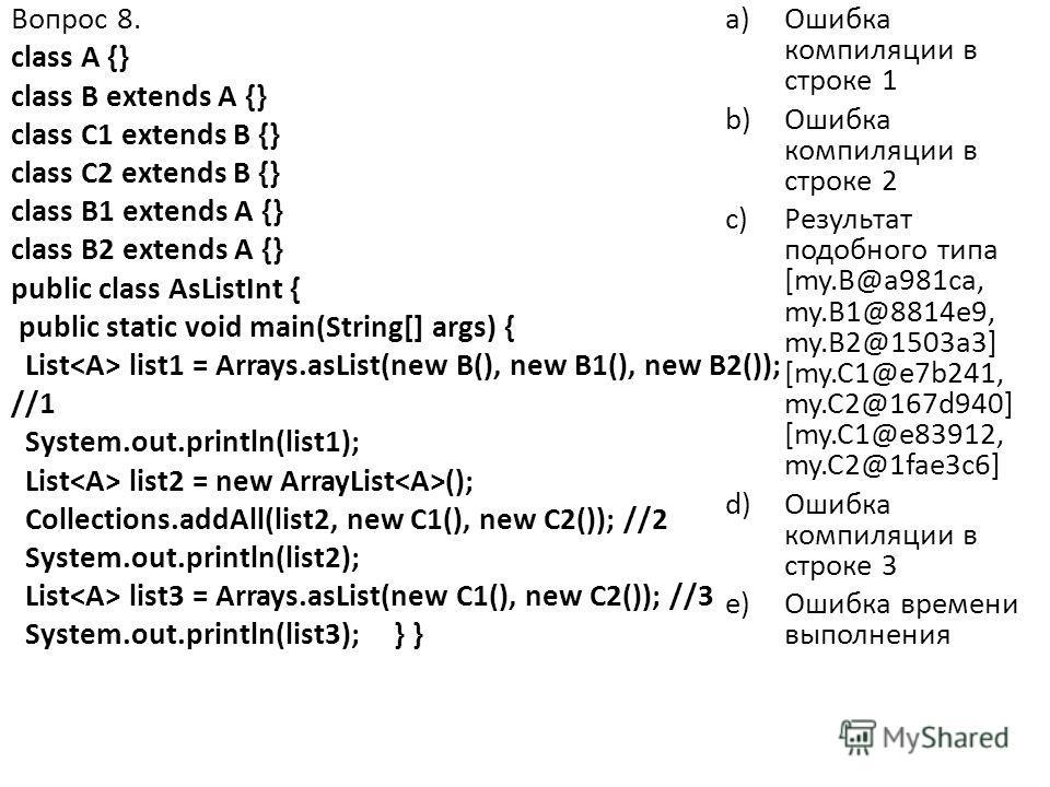 Вопрос 8. class A {} class B extends A {} class C1 extends B {} class C2 extends B {} class B1 extends A {} class B2 extends A {} public class AsListInt { public static void main(String[] args) { List list1 = Arrays.asList(new B(), new B1(), new B2()