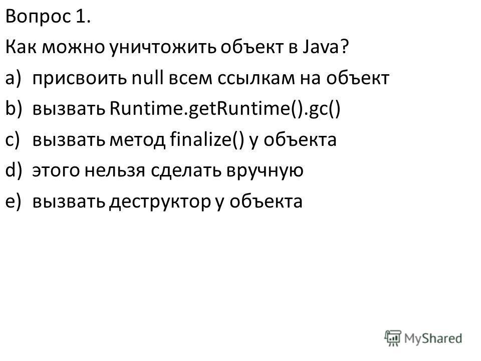 Вопрос 1. Как можно уничтожить объект в Java? a)присвоить null всем ссылкам на объект b)вызвать Runtime.getRuntime().gc() c)вызвать метод finalize() у объекта d)этого нельзя сделать вручную e)вызвать деструктор у объекта