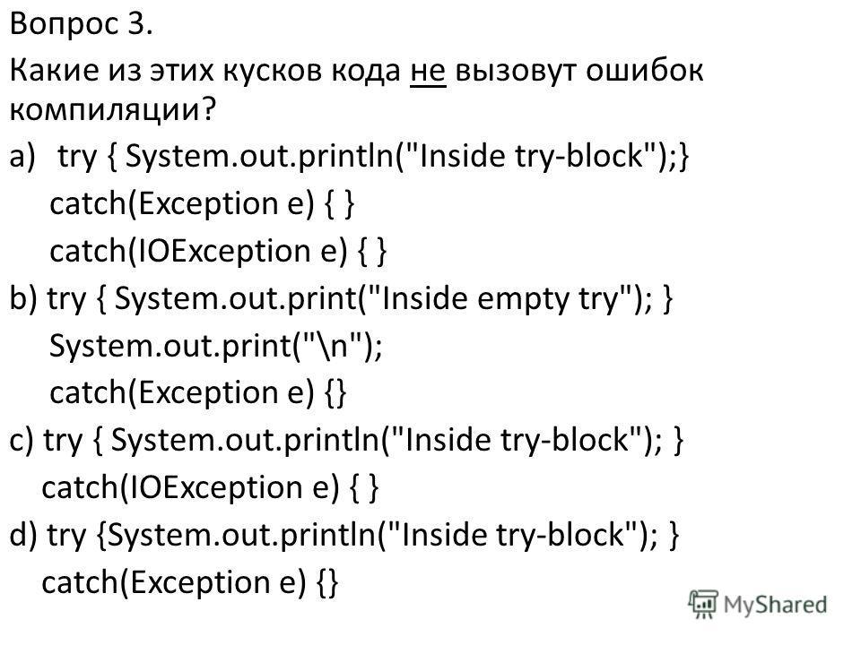 Вопрос 3. Какие из этих кусков кода не вызовут ошибок компиляции? a)try { System.out.println(