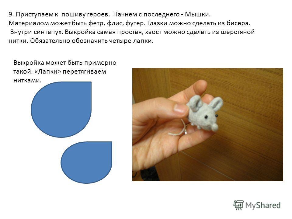 9. Приступаем к пошиву героев. Начнем с последнего - Мышки. Материалом может быть фетр, флис, футер. Глазки можно сделать из бисера. Внутри синтепух. Выкройка самая простая, хвост можно сделать из шерстяной нитки. Обязательно обозначить четыре лапки.