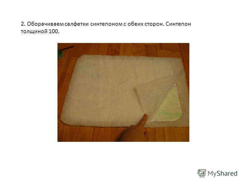 2. Оборачиваем салфетки синтепоном с обеих сторон. Синтепон толщиной 100.