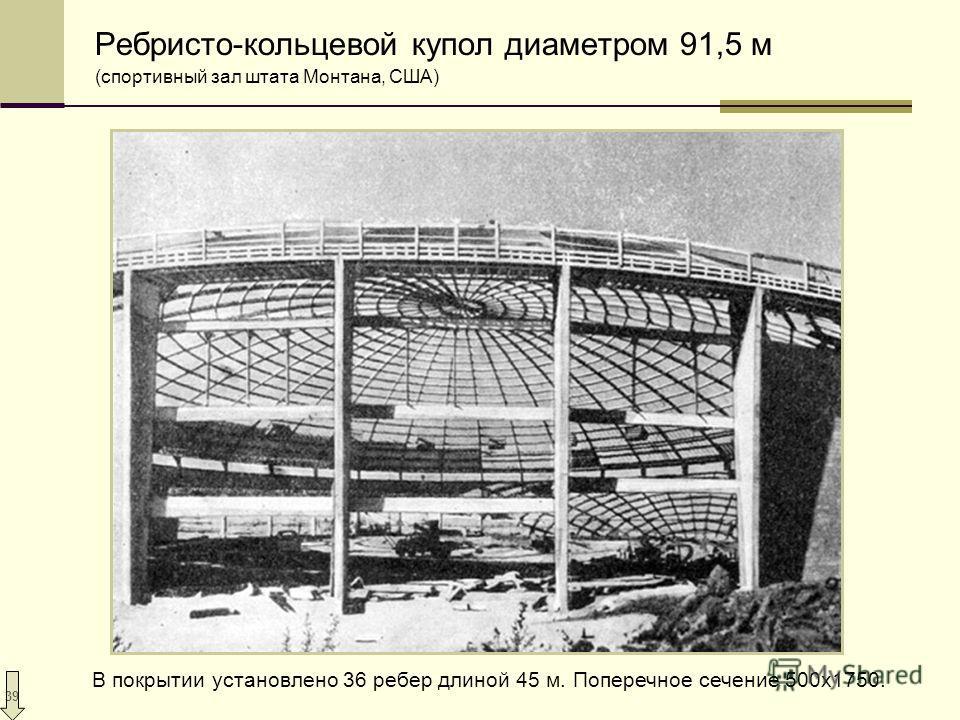 39 Ребристо-кольцевой купол диаметром 91,5 м (спортивный зал штата Монтана, США) В покрытии установлено 36 ребер длиной 45 м. Поперечное сечение 500х1750.