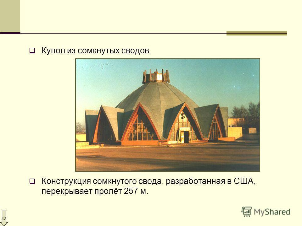 42 Купол из сомкнутых сводов. Конструкция сомкнутого свода, разработанная в США, перекрывает пролёт 257 м.