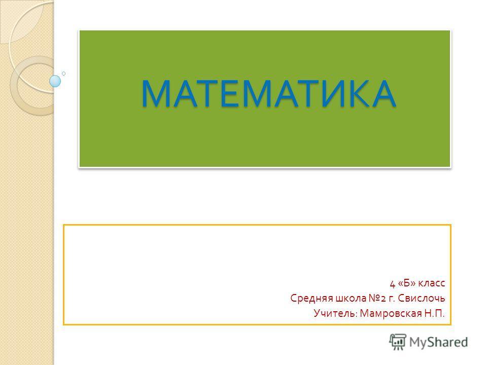 МАТЕМАТИКА МАТЕМАТИКА 4 « Б » класс Средняя школа 2 г. Свислочь Учитель : Мамровская Н. П.