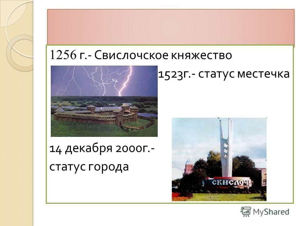 1256 г.- Свислочское княжество 1523 г.- статус местечка 14 декабря 2000 г.- статус города