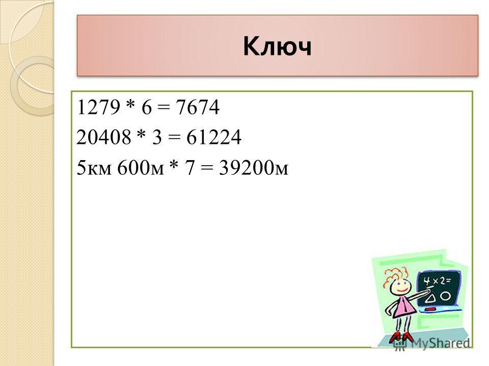 Ключ 1279 * 6 = 7674 20408 * 3 = 61224 5км 600м * 7 = 39200м