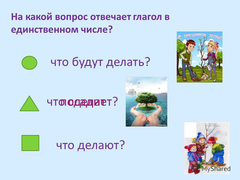 На какой вопрос отвечает глагол в единственном числе? что делают? что сделает? что будут делать? посадит
