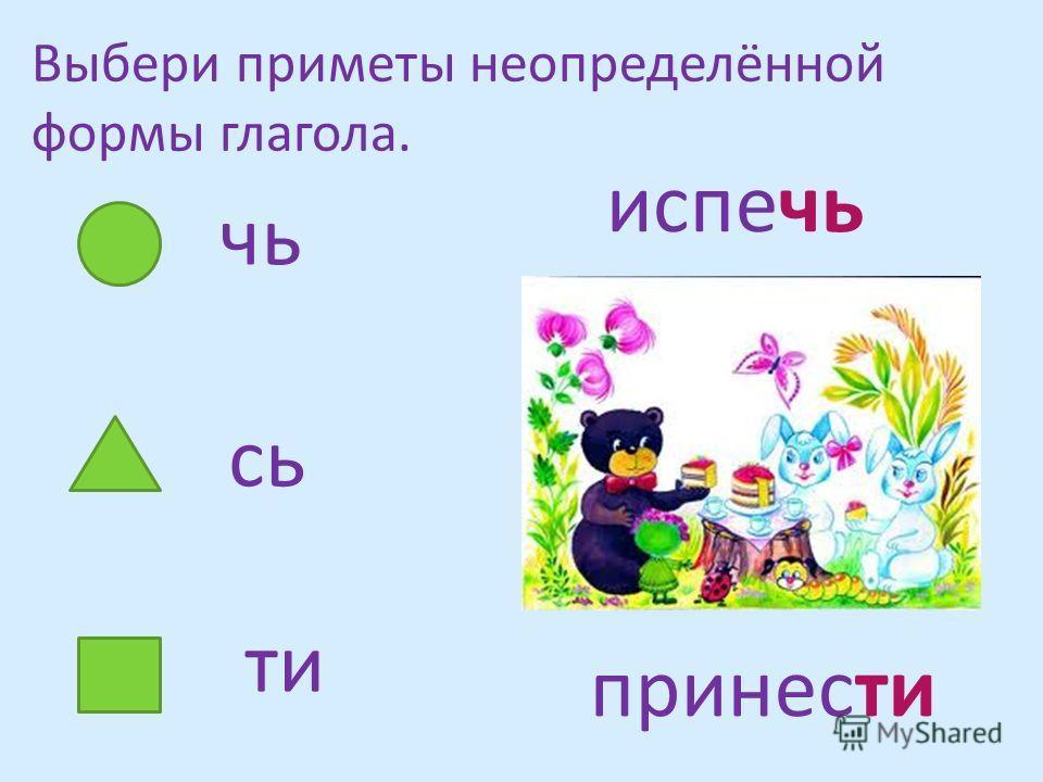 Выбери приметы неопределённой формы глагола. чь сь ти испечь принести