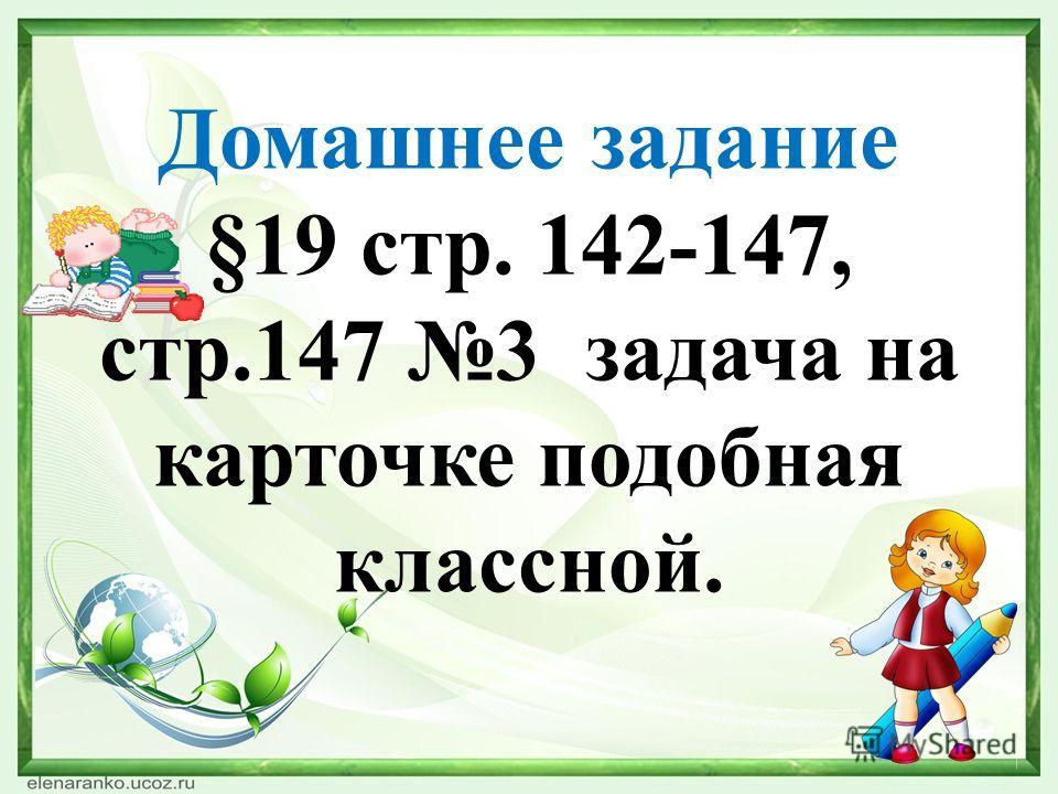 Домашнее задание §19 стр. 142-147, стр.147 3 задача на карточке подобная классной.