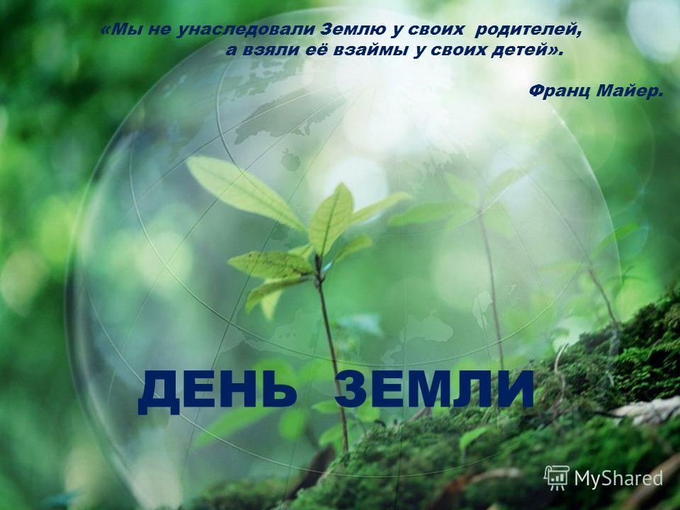 «Мы не унаследовали Землю у своих родителей, а взяли её взаймы у своих детей». Франц Майер. ДЕНЬ ЗЕМЛИ