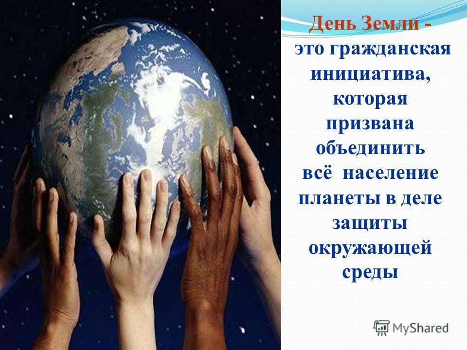 День Земли - это гражданская инициатива, которая призвана объединить всё население планеты в деле защиты окружающей среды