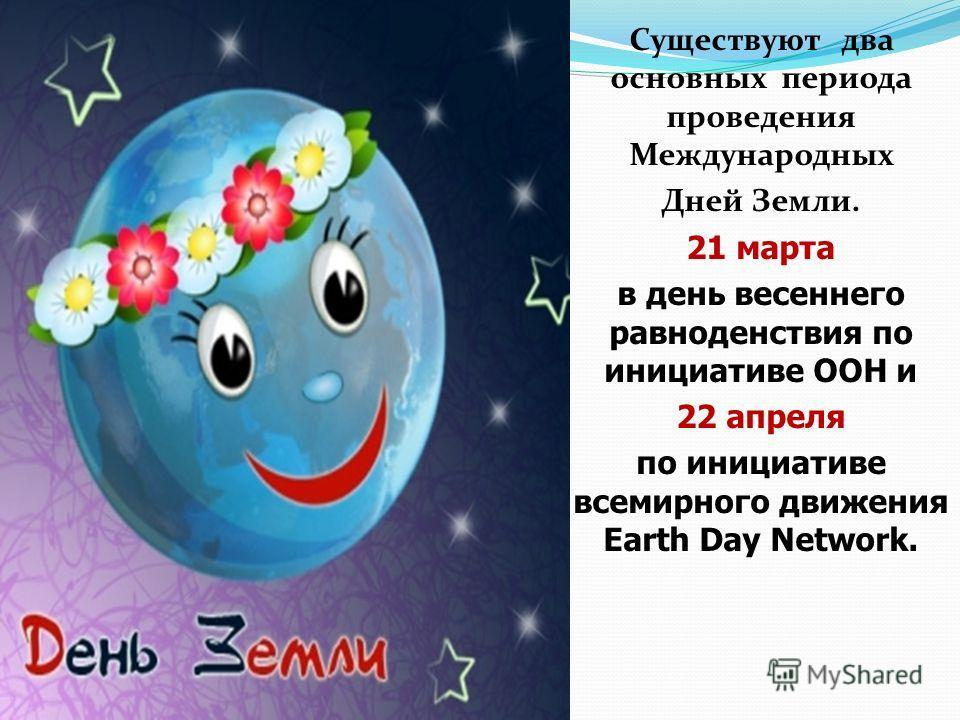 Существуют два основных периода проведения Международных Дней Земли. 21 марта в день весеннего равноденствия по инициативе ООН и 22 апреля по инициативе всемирного движения Earth Day Network.