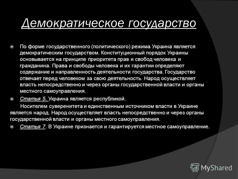 Демократическое государство По форме государственного (политического) режима Украина является демократическим государством. Конституционный порядок Украины основывается на принципе приоритета прав и свобод человека и гражданина. Права и свободы челов