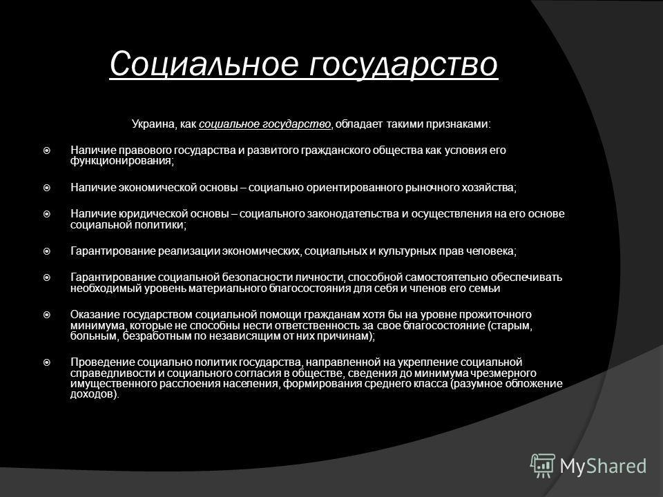 Социальное государство Украина, как социальное государство, обладает такими признаками: Наличие правового государства и развитого гражданского общества как условия его функционирования; Наличие экономической основы – социально ориентированного рыночн