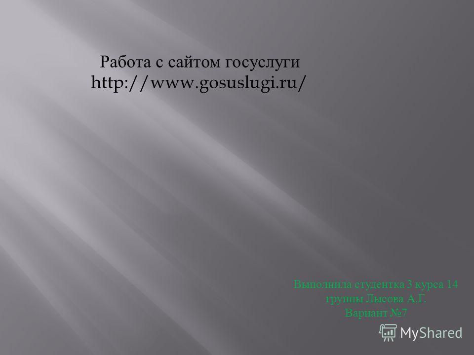 Работа с сайтом госуслуги http://www.gosuslugi.ru/ Выполнила студентка 3 курса 14 группы Лысова А.Г. Вариант 7