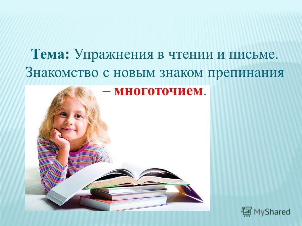 Тема: Упражнения в чтении и письме. Знакомство с новым знаком препинания – многоточием.