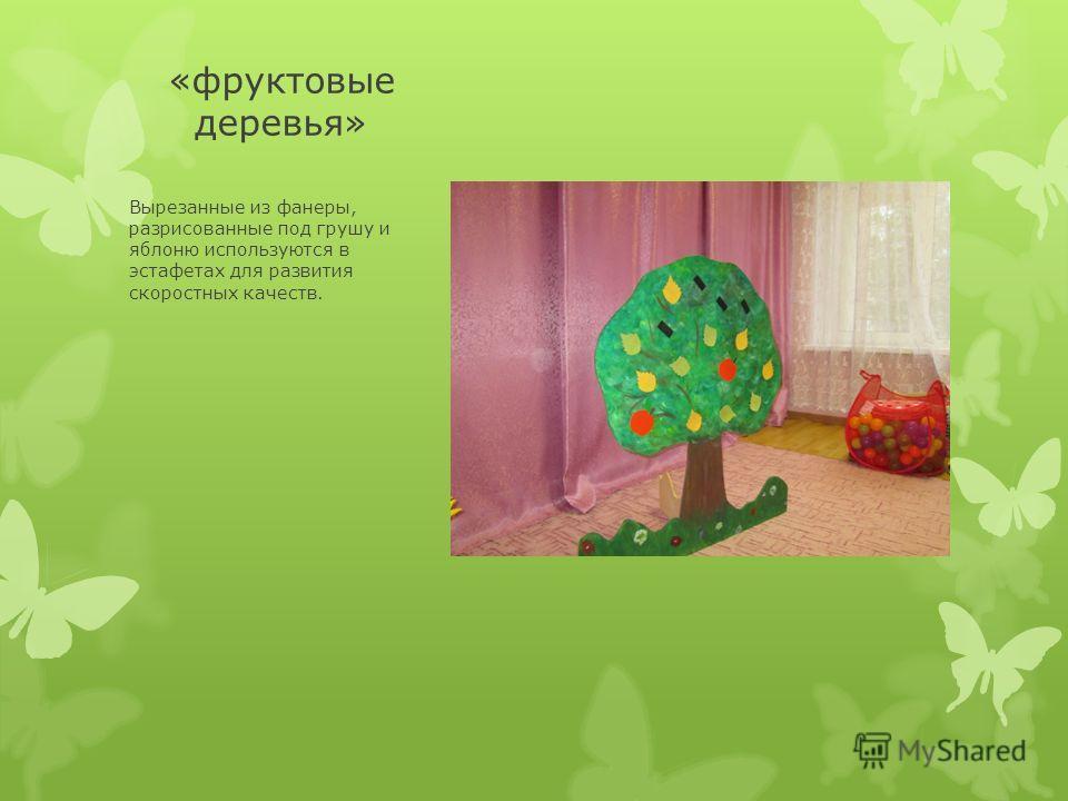 «фруктовые деревья» Вырезанные из фанеры, разрисованные под грушу и яблоню используются в эстафетах для развития скоростных качеств.