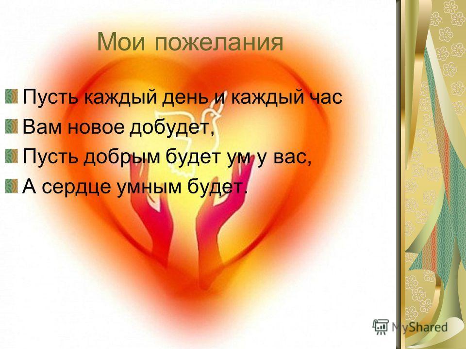 Мои пожелания Пусть каждый день и каждый час Вам новое добудет, Пусть добрым будет ум у вас, А сердце умным будет.