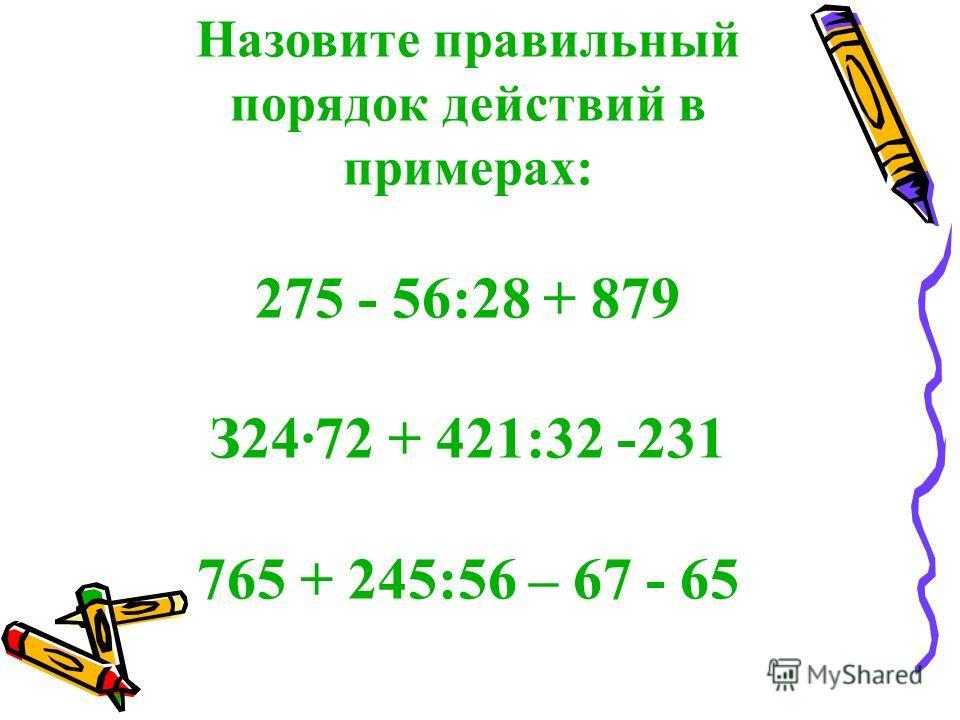 Назовите правильный порядок действий в примерах: 275 - 56:28 + 879 З2472 + 421:32 -231 765 + 245:56 – 67 - 65