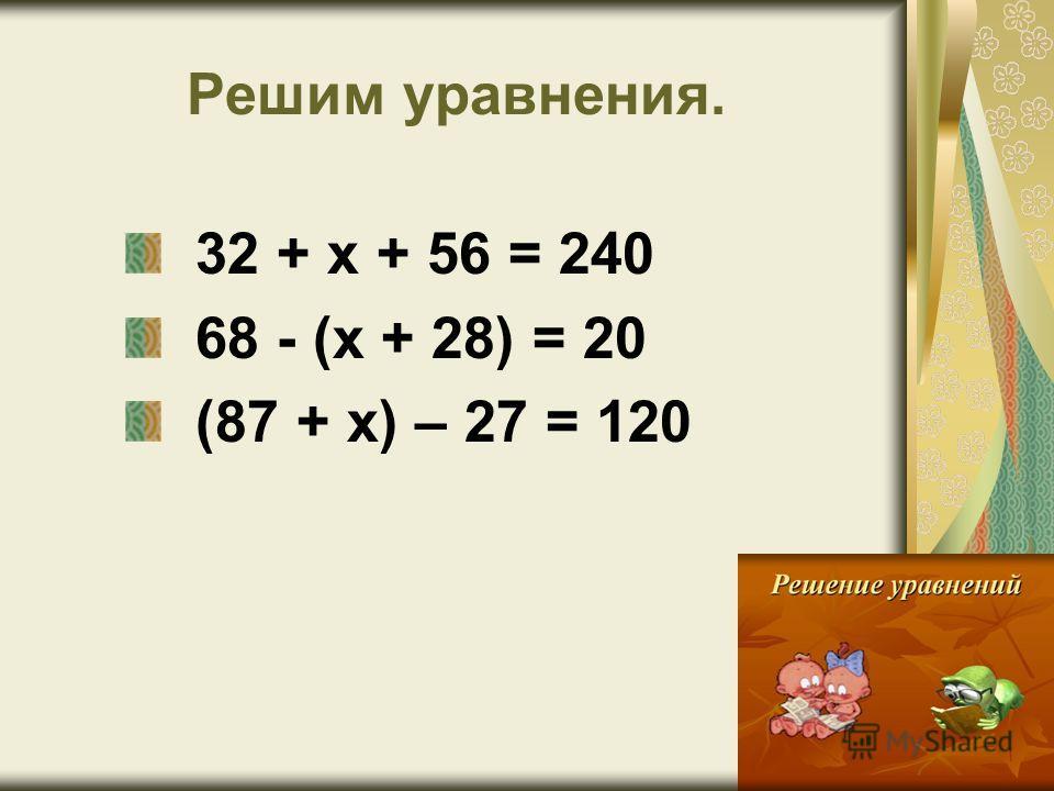 Решим уравнения. 32 + х + 56 = 240 68 - (х + 28) = 20 (87 + х) – 27 = 120