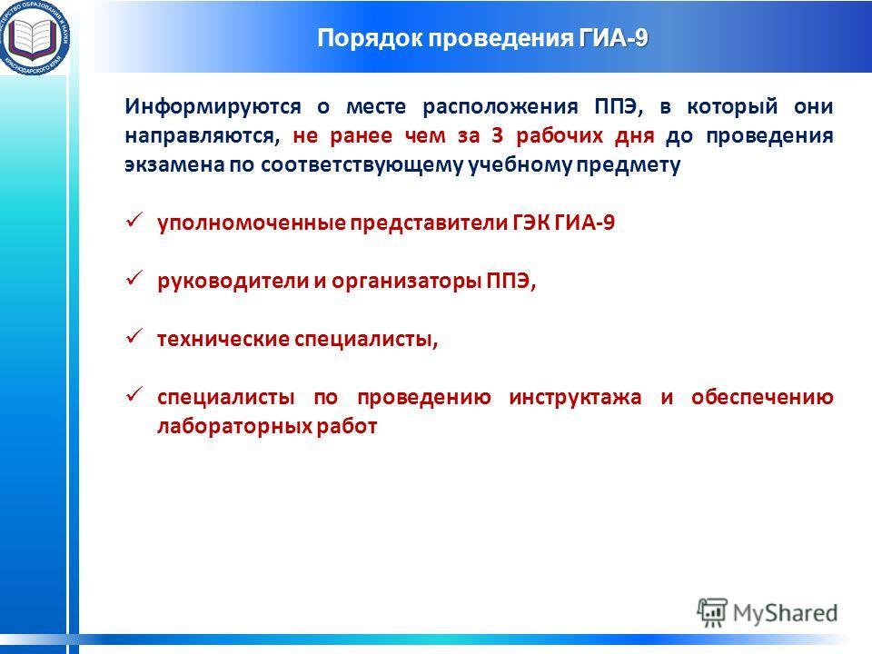 ГИА-9 Порядок проведения ГИА-9 Информируются о месте расположения ППЭ, в который они направляются, не ранее чем за 3 рабочих дня до проведения экзамена по соответствующему учебному предмету уполномоченные представители ГЭК ГИА-9 руководители и органи