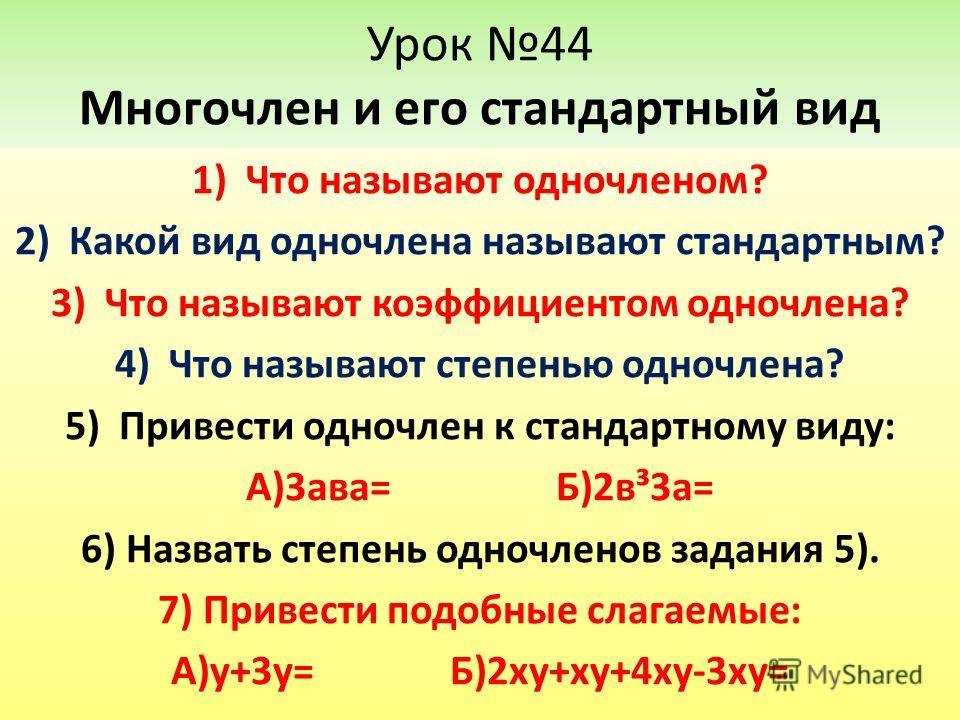 Урок 44 Многочлен и его стандартный вид 1)Что называют одночленом? 2)Какой вид одночлена называют стандартным? 3)Что называют коэффициентом одночлена? 4)Что называют степенью одночлена? 5)Привести одночлен к стандартному виду: А)3ава= Б)2в³3а= 6) Наз