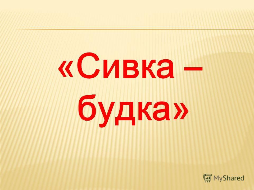 «Сивка – будка»