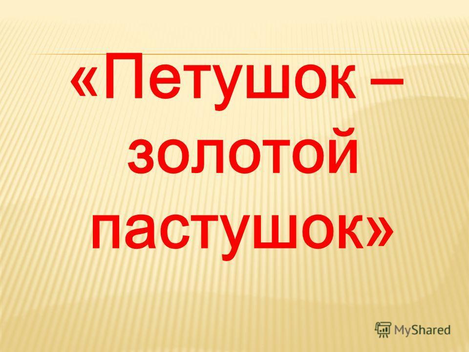 «Петушок – золотой пастушок»