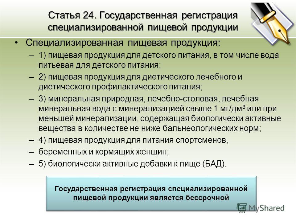 Статья 24. Государственная регистрация специализированной пищевой продукции Специализированная пищевая продукция: –1) пищевая продукция для детского питания, в том числе вода питьевая для детского питания; –2) пищевая продукция для диетического лечеб